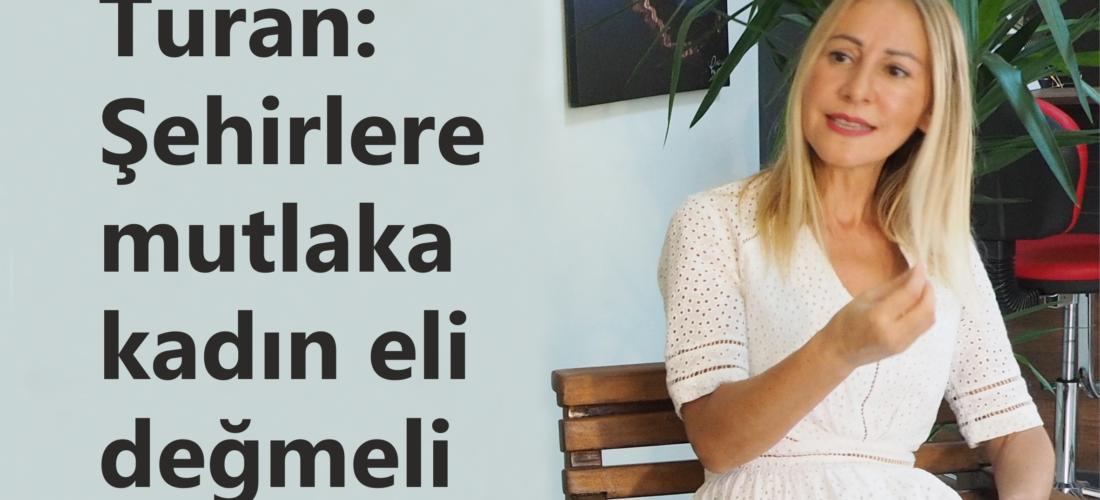 Turan: Şehirlere mutlaka kadın eli değmeli