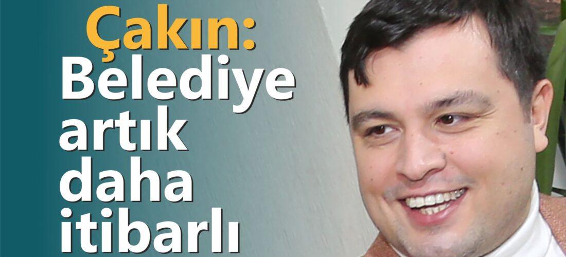 Mehmet Çakın: Belediye artık daha itibarlı